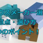 初めてハウスメーカーで家を建てるときの注意点・選び方 4つのポイント!