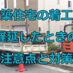 損害を受けないために!新築住宅の着工が遅延したときの注意点と対策
