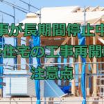 工事が長期間停止中の新築住宅の工事再開時の注意点