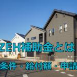 ZEH補助金とは?受給条件・給付額・申請期限を解説!
