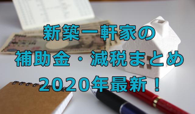 新築一軒家でもらえる補助金・減税まとめ2020年最新!