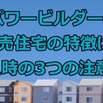 パワービルダーの建売住宅の特徴は?購入時の3つの注意点はコレ!