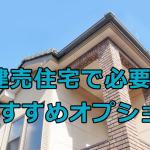 建売住宅で必要なおすすめオプションはどれか?実用性の高いものを紹介